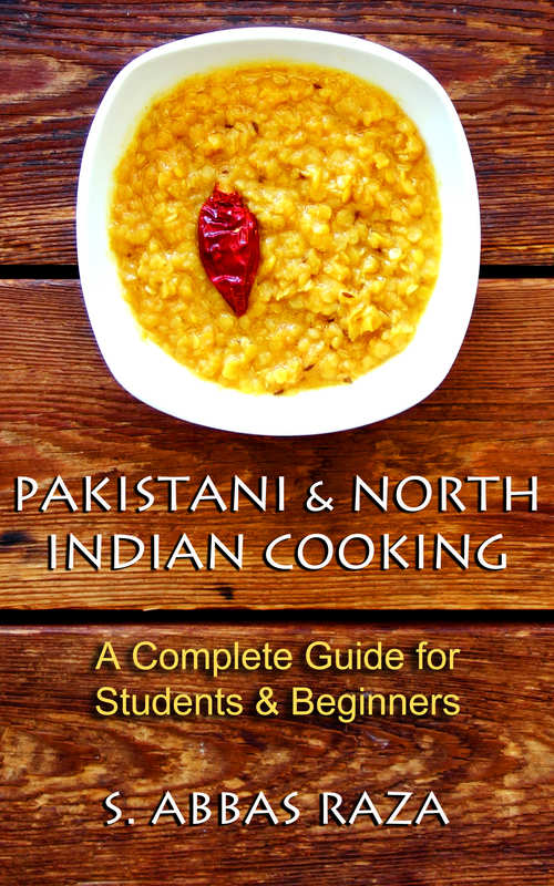 Pakistani & North Indian Cooking: A Complete Guide for Students & Beginners By S. Abbas Raza