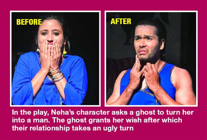 In the play, Neha's character asks a ghost to turn her into a man. The ghost grants her wish after which their relationship takes an ugly turn (BCCL)
