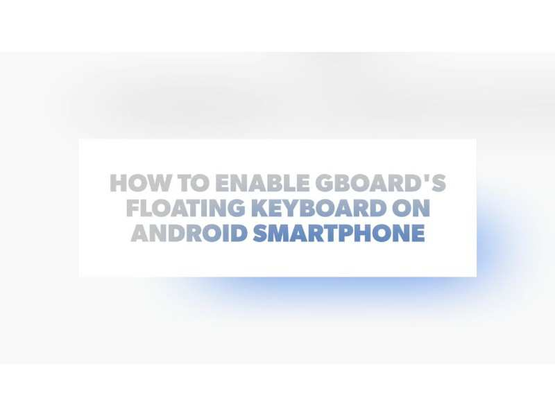 How to enable Gboard's Floating keyboard on your Android smartphone