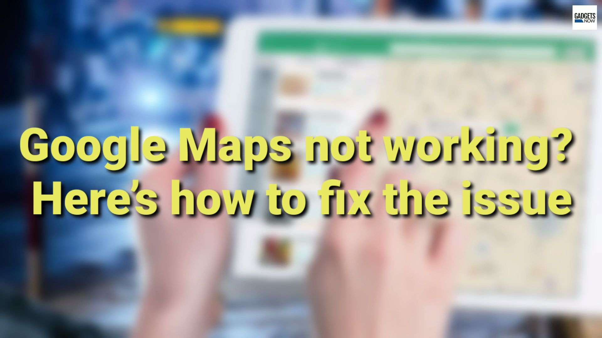Google Maps not working? Here's how to fix the issue