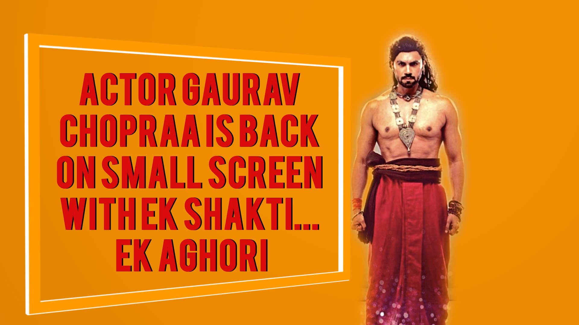 Actor Gaurav Chopraa is back on small screen with 'Ek Shakti    Ek Aghori'