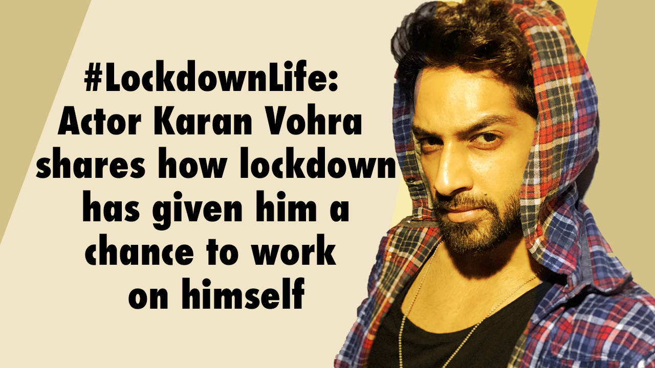 tv-actor-karan-vohra-on-how-lockdown-has-given-him-a-chance-to-work-on-himself