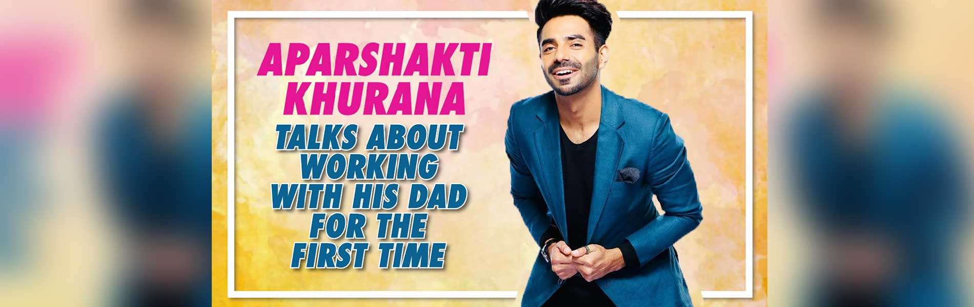 aparshakti-khurana-talks-about-working-with-his-dad-for-the-first-time