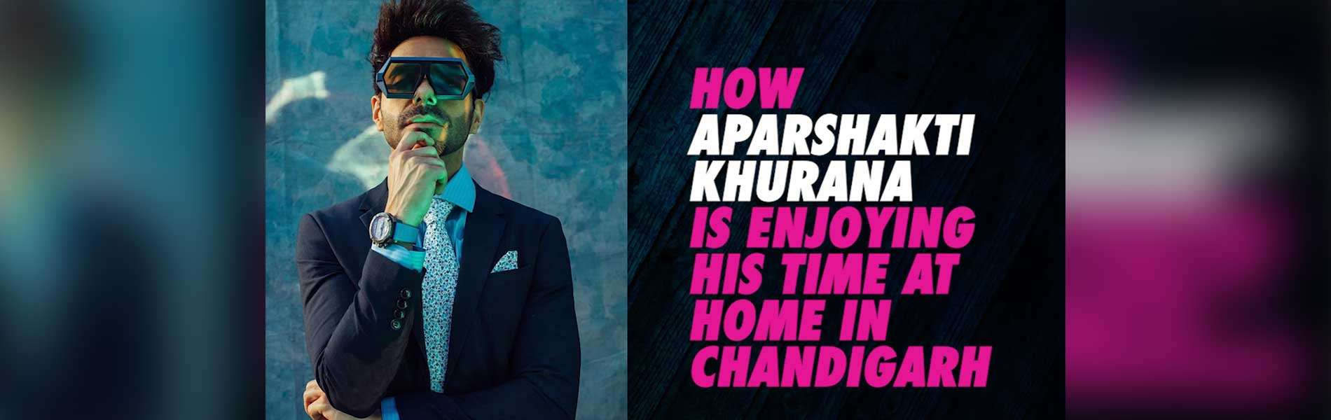 how-aparshakti-khurana-is-enjoying-his-time-at-home-in-chandigarh
