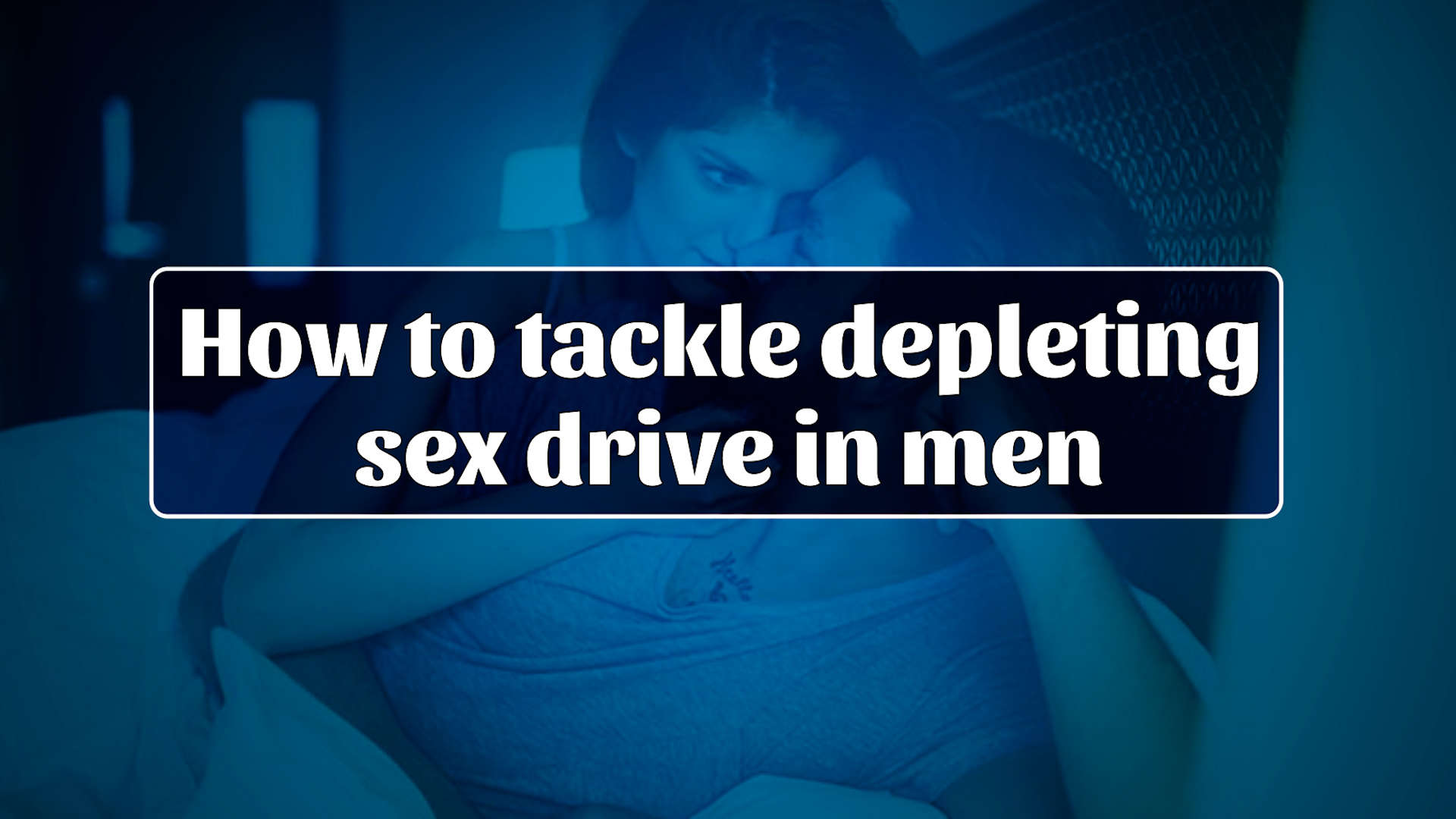 how-to-tackle-depleting-sex-drive-in-men