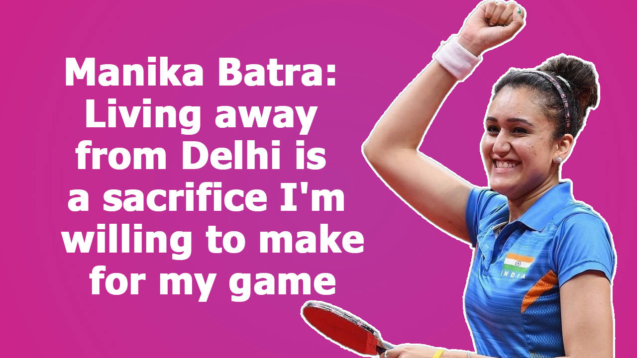 manika-batra-living-away-from-delhi-is-a-sacrifice-im-willing-to-make-for-my-game
