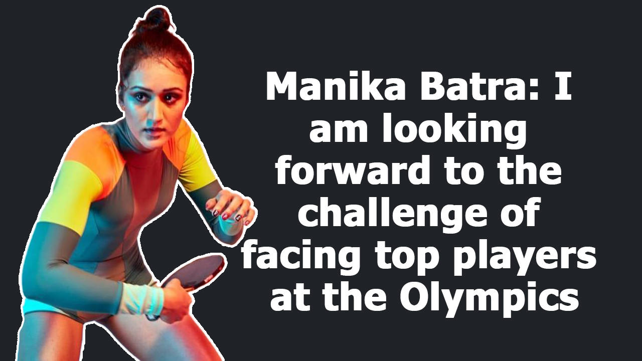 manika-batra-i-am-looking-forward-to-the-challenge-of-facing-top-players-at-the-olympics