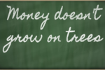 Teach them that money DOES NOT grow on trees
