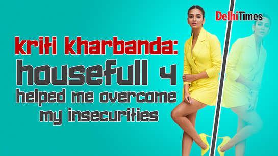 Kriti Kharbanda: Housefull 4 helped me overcome my insecurities