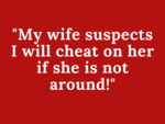 My wife suspects I will cheat on her if she is not around!