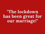 The lockdown has been great for our marriage!