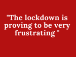 The lockdown is proving to be very frustrating