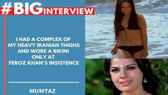 #BigInterview! Mumtaz Unplugged: I had a complex of my heavy Iranian thighs and wore a bikini only at Feroz Khan's insistence