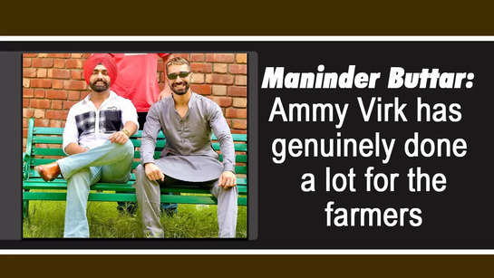 Maninder Buttar: Ammy Virk has genuinely done a lot for the farmers