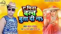 Latest Bhojpuri Song 'A Piya Bulb Buta Di Na' Sung By Chandan Panday