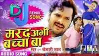 Latest Bhojpuri Song Marad Abhi Baccha Ba (DJ Remix) Sung By Khesari Lal Yadav