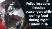 Watch: Police inspector thrashes bus passenger while eating food during night curfew in TN