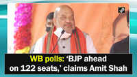 WB polls: 'BJP ahead on 122 seats,' claims Amit Shah