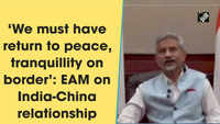 'We must have return to peace, tranquillity on border': EAM on India-China relationship