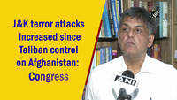 J&K terror attacks increased since Taliban control on Afghanistan: Congress