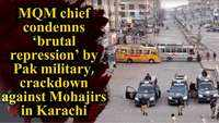 MQM chief condemns 'brutal repression' by Pak military, crackdown against Mohajirs in Karachi