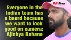 Ajinkya Rahane: Everyone in the Indian team has a beard because we want to look good on camera