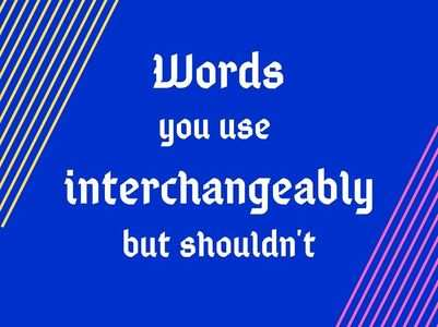 Words you use interchangeably but shouldn't