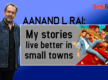 Aanand L Rai: My stories live better in small towns