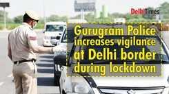 Gurugram Police increases vigilance at Delhi border during lockdown