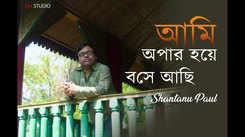 Listen to Popular Bengali Song - 'Ami Opar Hoye Boshe Achi' Sung By Shantanu Paul