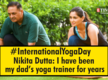 Nikita Dutta: I have been my dad's Yoga trainer for years