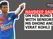 Navdeep Saini on his bond with seniors MS Dhoni and Virat Kohli