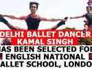 Delhi ballet dancer Kamal Singh has been selected for English National Ballet School, London