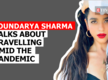 Soundarya Sharma talks about travelling amid the pandemic