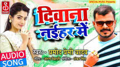 Listen To Latest Bhojpuri Music Audio Song 'Diwana Naihar Me' Sung By Parmod Premi Yadav