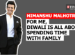 Himanshu Malhotra: For me, Diwali is all about spending time with family
