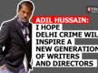 Adil Hussain: I hope 'Delhi Crime' will inspire a new generation of writers and directors