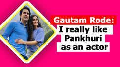 Gautam Rode- I really like Pankhuri as an actor