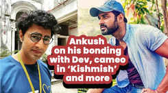 Ankush on his bonding with Dev, cameo in 'Kishmish' and more